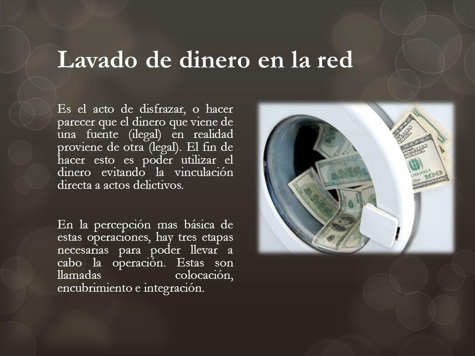 Lavado de dinero en la red Es el acto de disfrazar, o hacer parecer que el dinero que viene de una fuente (ilegal) en realidad proviene de otra (legal