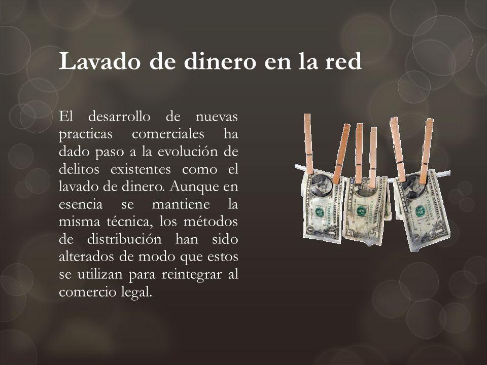 Lavado de dinero en la red El desarrollo de nuevas practicas comerciales ha dado paso a la evolución de delitos existentes como el lavado de dinero. A