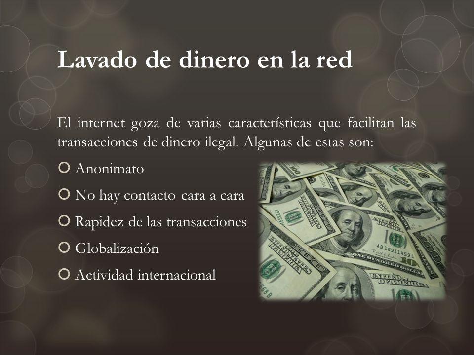 Lavado de dinero en la red El internet goza de varias características que facilitan las transacciones de dinero ilegal. Algunas de estas son: Anonimat