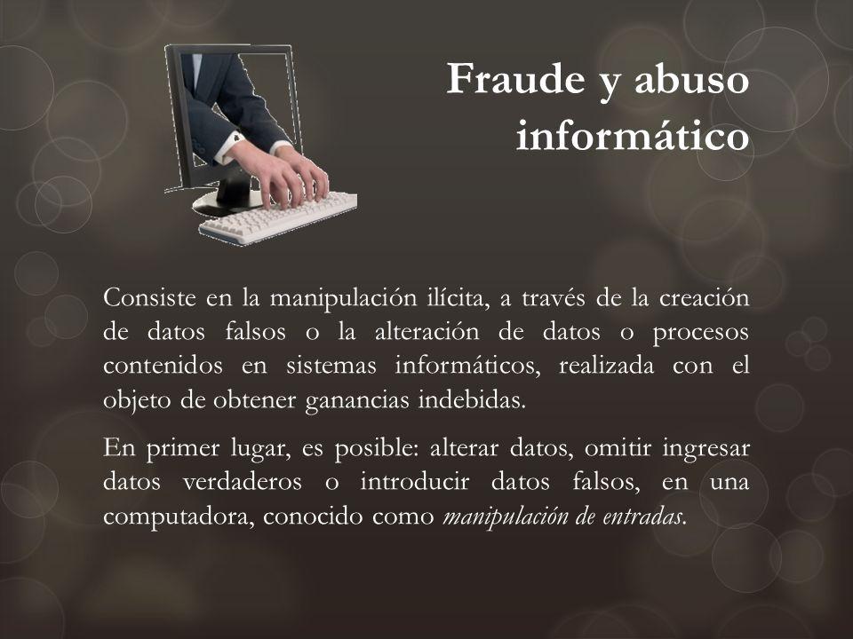 Fraude y abuso informático Consiste en la manipulación ilícita, a través de la creación de datos falsos o la alteración de datos o procesos contenidos
