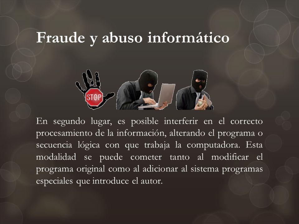 Fraude y abuso informático En segundo lugar, es posible interferir en el correcto procesamiento de la información, alterando el programa o secuencia l