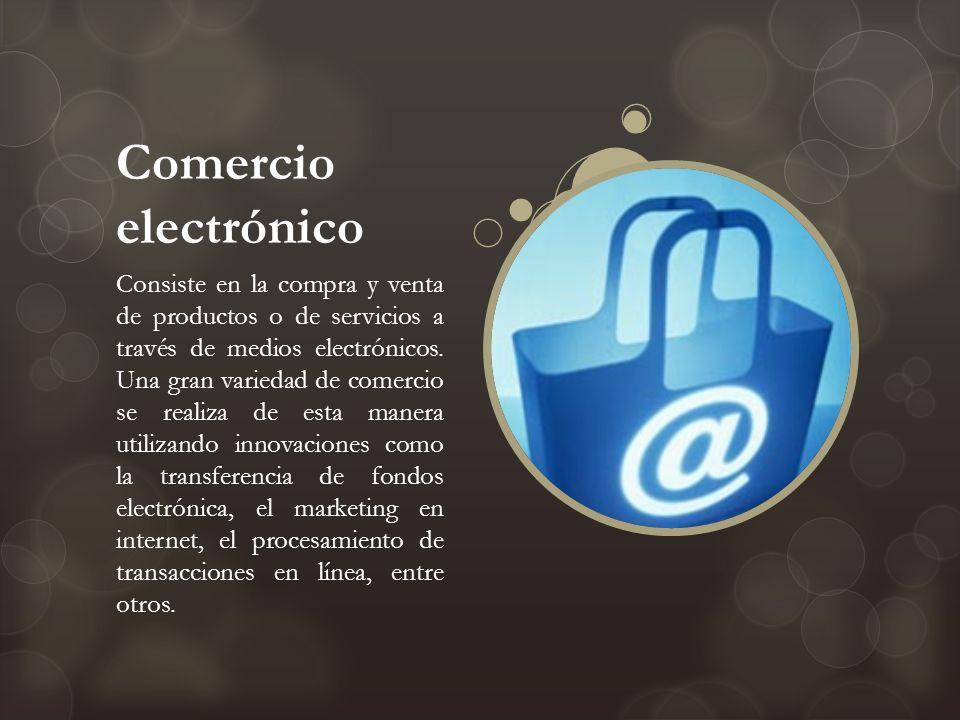 Comercio electrónico Consiste en la compra y venta de productos o de servicios a través de medios electrónicos. Una gran variedad de comercio se reali