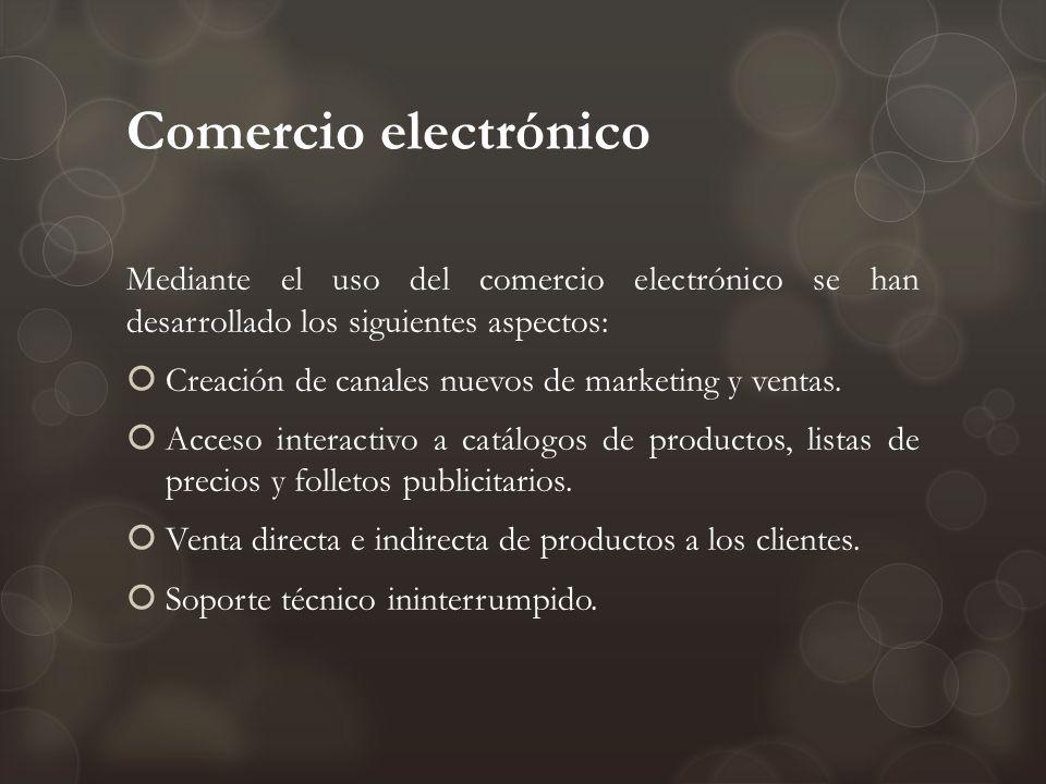 Comercio electrónico Mediante el uso del comercio electrónico se han desarrollado los siguientes aspectos: Creación de canales nuevos de marketing y v