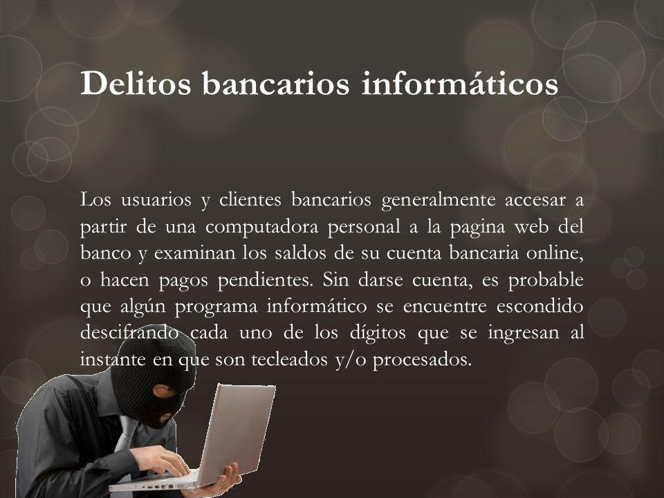Delitos bancarios informáticos Los usuarios y clientes bancarios generalmente accesar a partir de una computadora personal a la pagina web del banco y