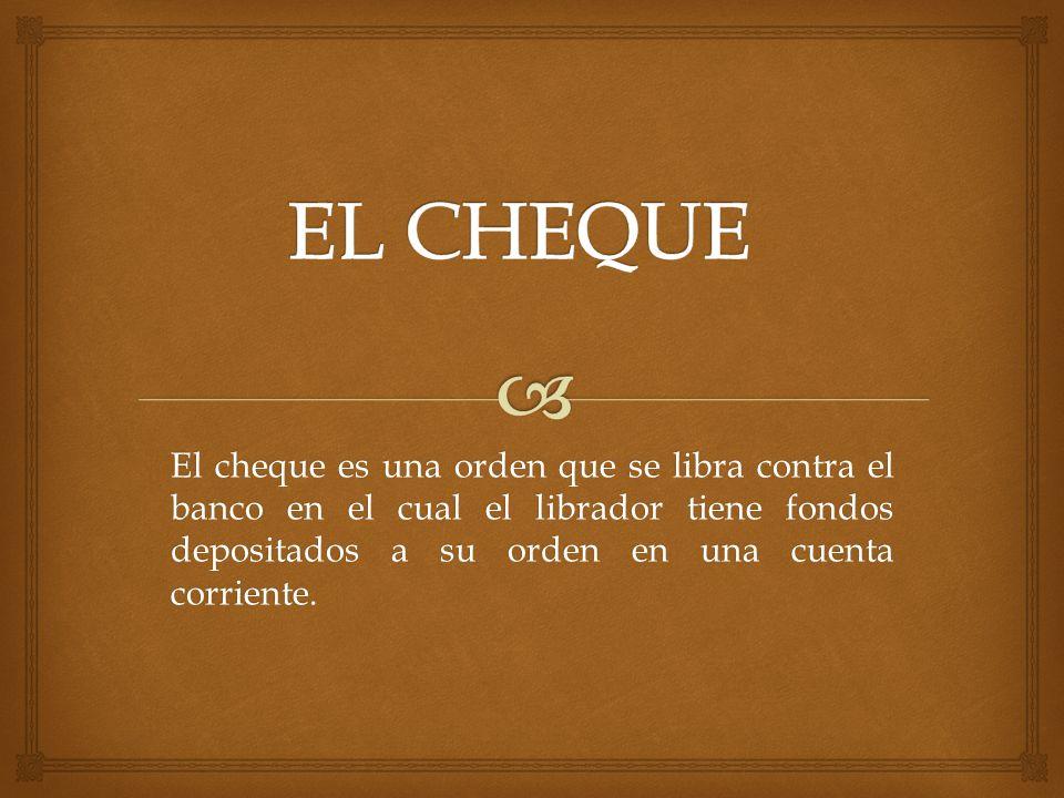 El cheque es una orden que se libra contra el banco en el cual el librador tiene fondos depositados a su orden en una cuenta corriente.