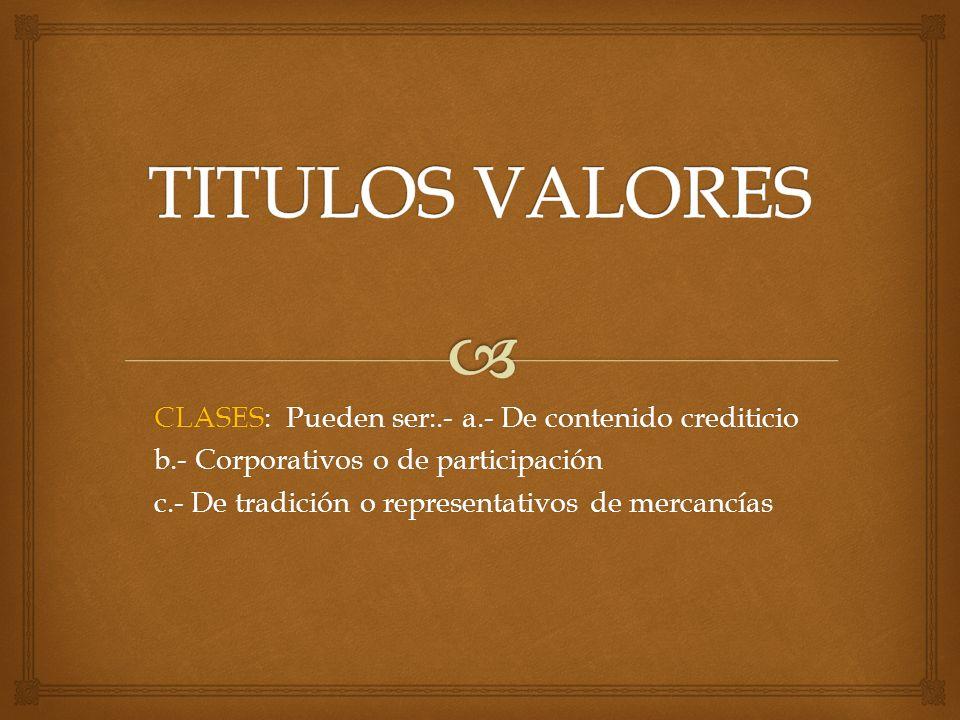 CLASES: Pueden ser:.- a.- De contenido crediticio b.- Corporativos o de participación c.- De tradición o representativos de mercancías