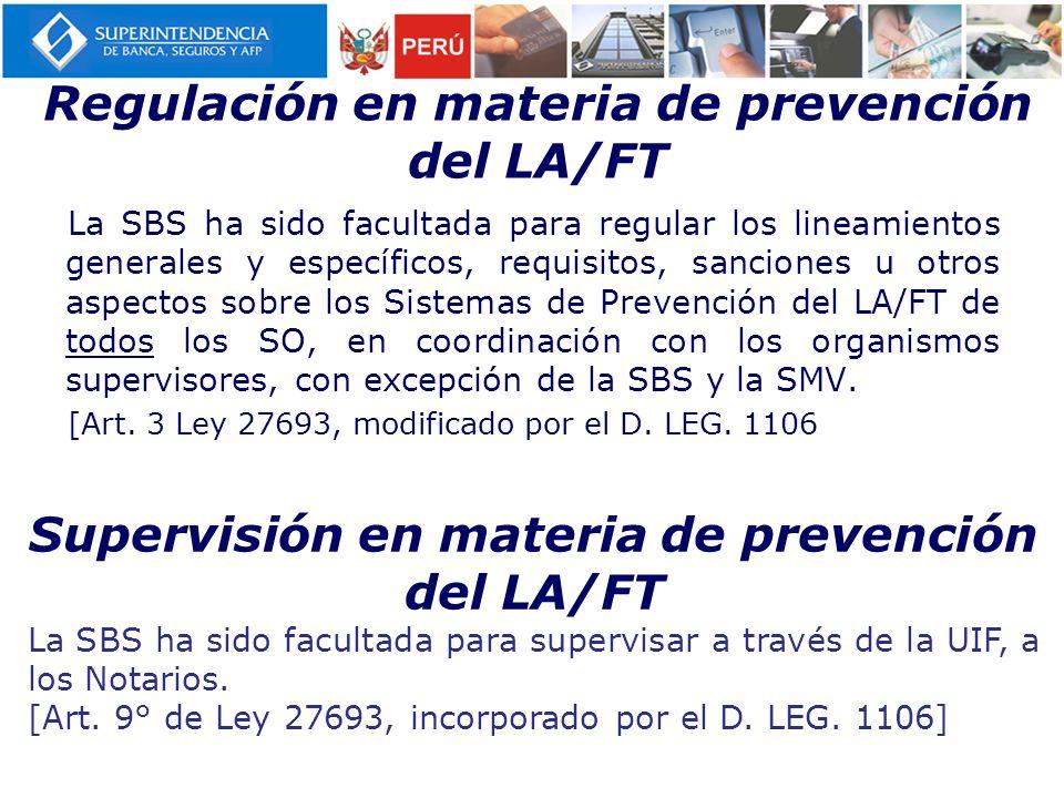 Regulación en materia de prevención del LA/FT La SBS ha sido facultada para regular los lineamientos generales y específicos, requisitos, sanciones u otros aspectos sobre los Sistemas de Prevención del LA/FT de todos los SO, en coordinación con los organismos supervisores, con excepción de la SBS y la SMV.