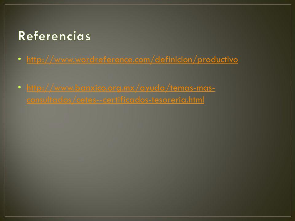 http://www.wordreference.com/definicion/productivo http://www.banxico.org.mx/ayuda/temas-mas- consultados/cetes--certificados-tesoreria.html http://www.banxico.org.mx/ayuda/temas-mas- consultados/cetes--certificados-tesoreria.html