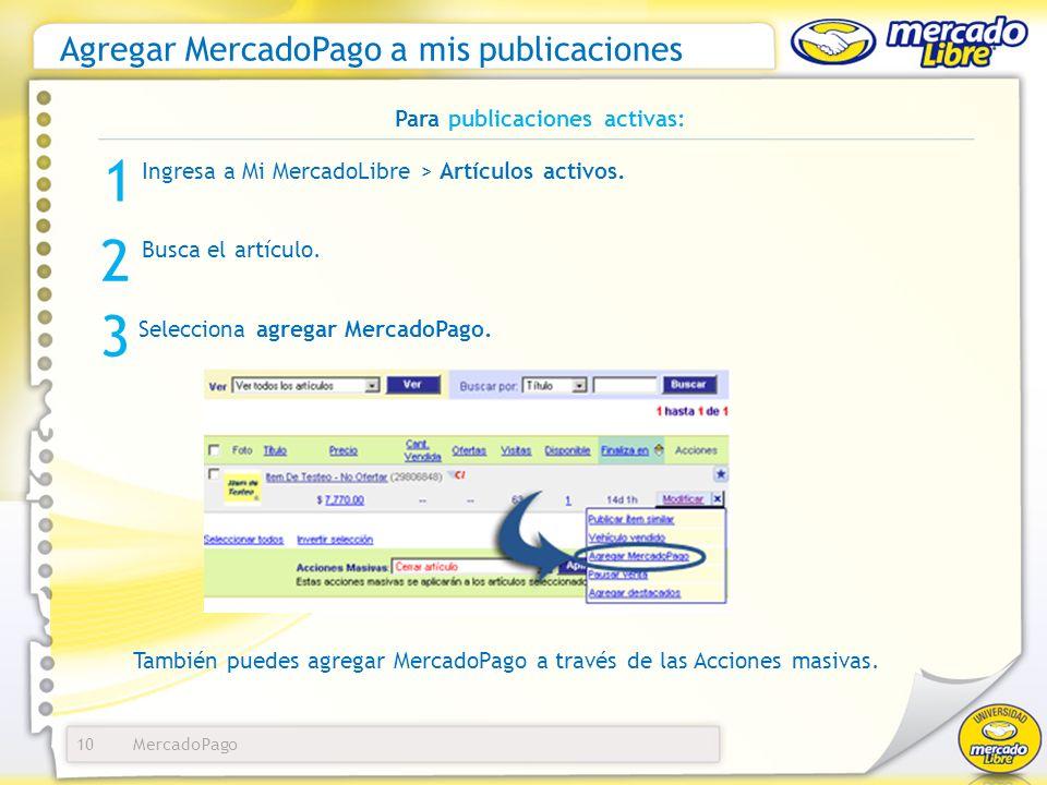 Agregar MercadoPago a mis publicaciones 10 Para publicaciones activas: Ingresa a Mi MercadoLibre > Artículos activos. 1 3 Selecciona agregar MercadoPa