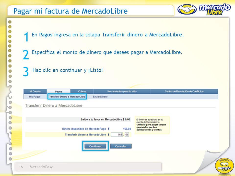MercadoPago16 Pagar mi factura de MercadoLibre En Pagos ingresa en la solapa Transferir dinero a MercadoLibre. 1 3 Haz clic en continuar y ¡Listo! 2 E