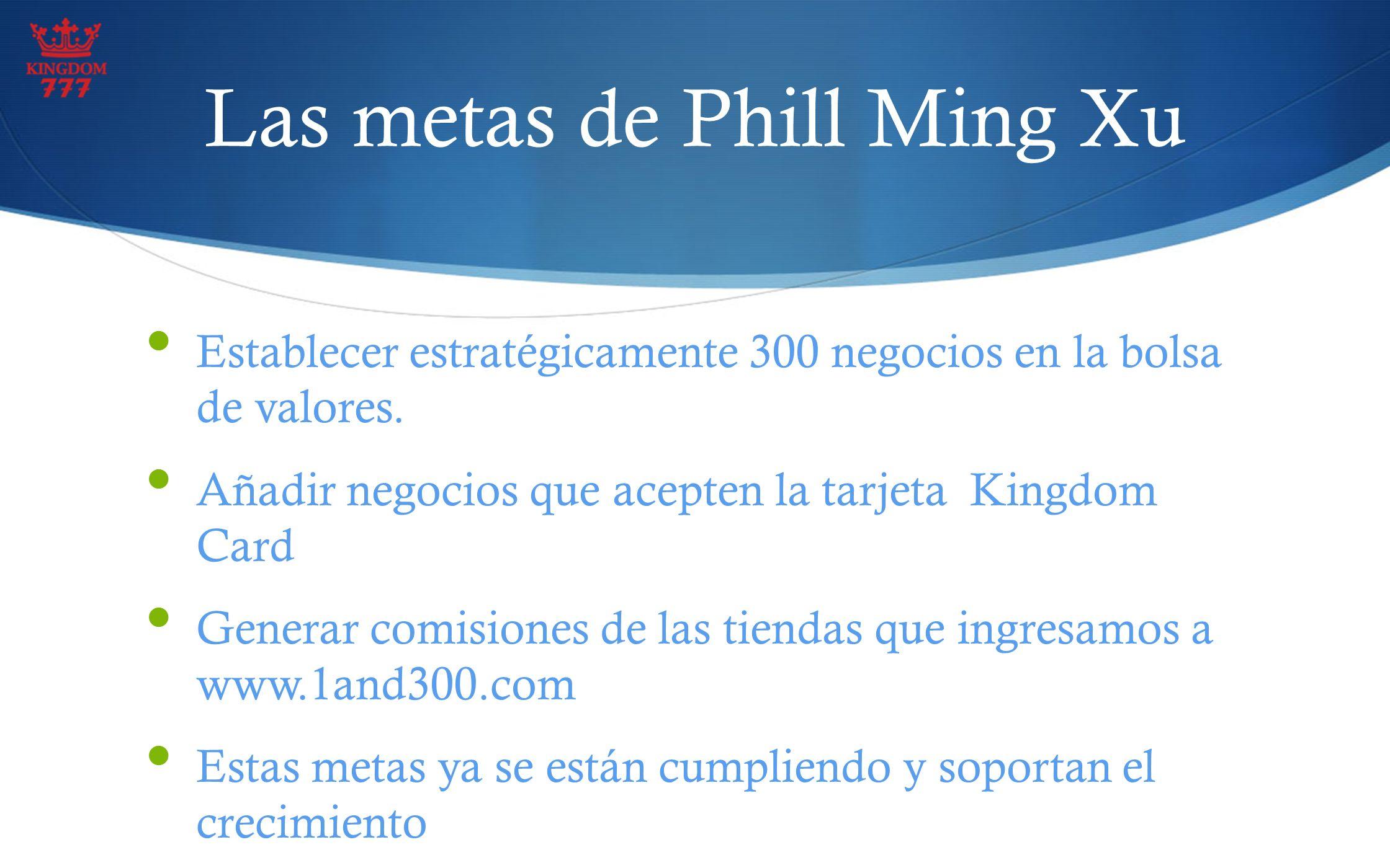 Las metas de Phill Ming Xu Establecer estratégicamente 300 negocios en la bolsa de valores. Añadir negocios que acepten la tarjeta Kingdom Card Genera