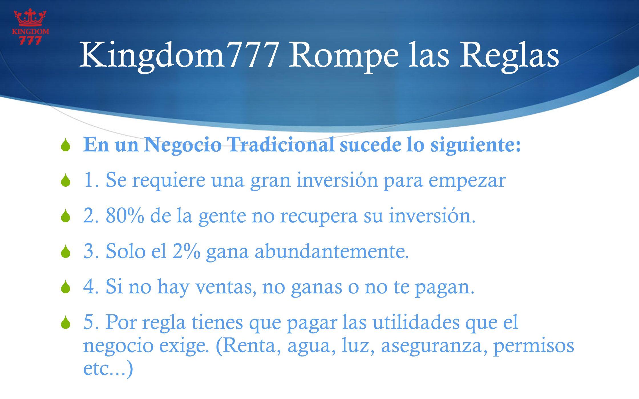 Kingdom777 Rompe las Reglas En un Negocio Tradicional sucede lo siguiente: 1. Se requiere una gran inversión para empezar 2. 80% de la gente no recupe