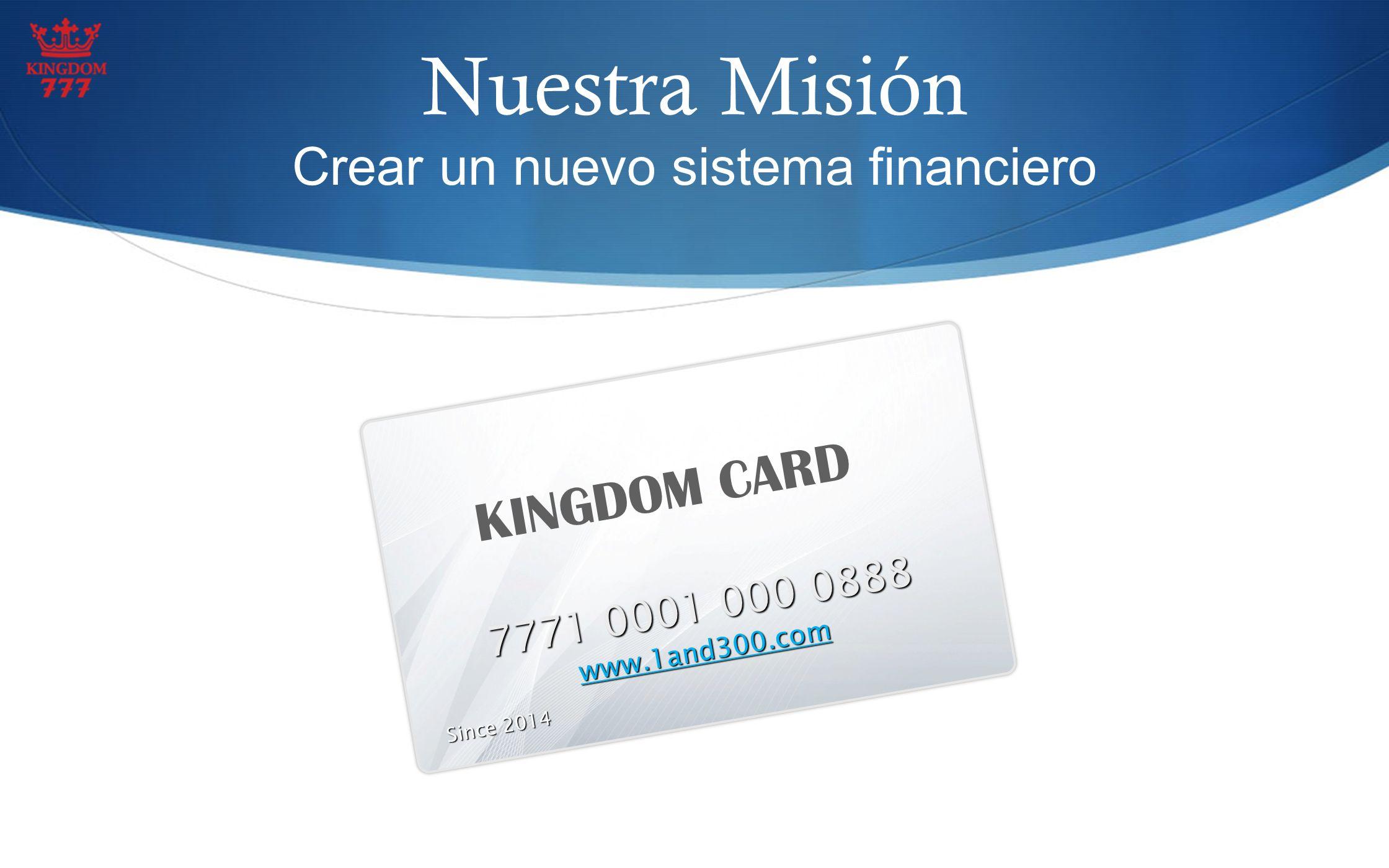 Nuestra Misión Crear un nuevo sistema financiero KINGDOM CARD 7771 0001 000 0888 www.1and300.com Since 2014