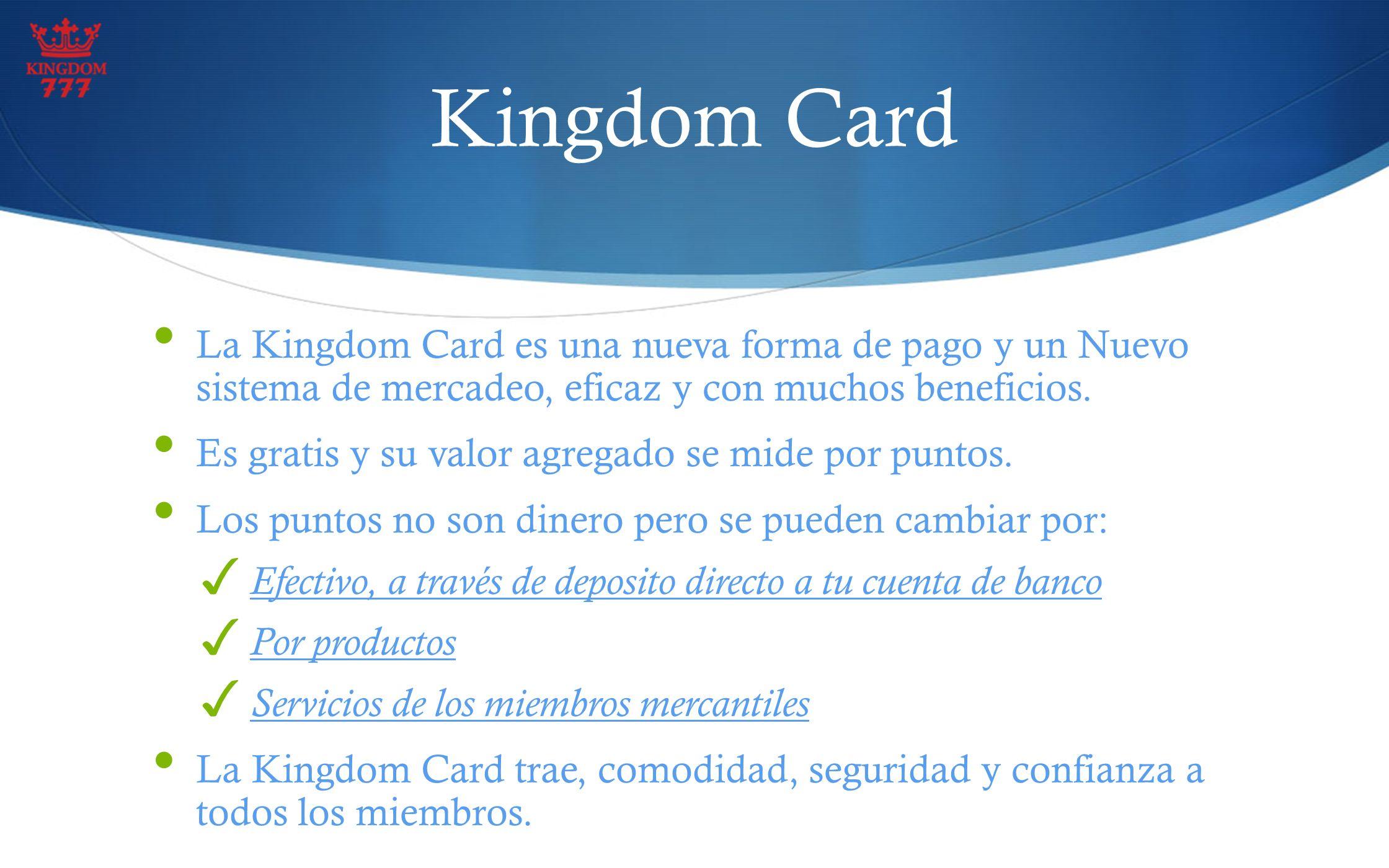 Kingdom Card La Kingdom Card es una nueva forma de pago y un Nuevo sistema de mercadeo, eficaz y con muchos beneficios. Es gratis y su valor agregado