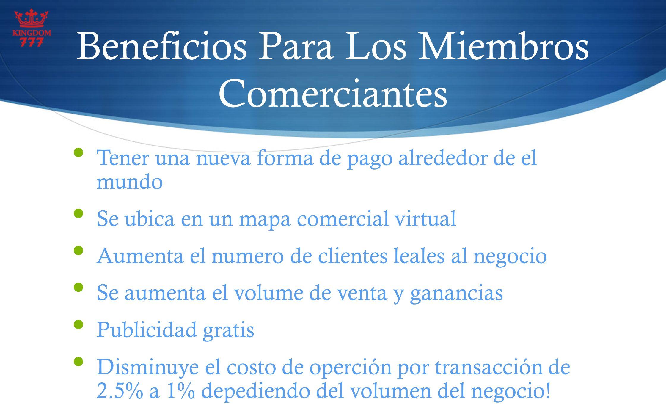 Beneficios Para Los Miembros Comerciantes Tener una nueva forma de pago alrededor de el mundo Se ubica en un mapa comercial virtual Aumenta el numero