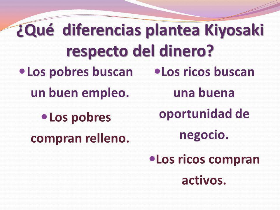 ¿Qué diferencias plantea Kiyosaki respecto del dinero? Los pobres buscan un buen empleo. Los pobres compran relleno. Los ricos buscan una buena oportu