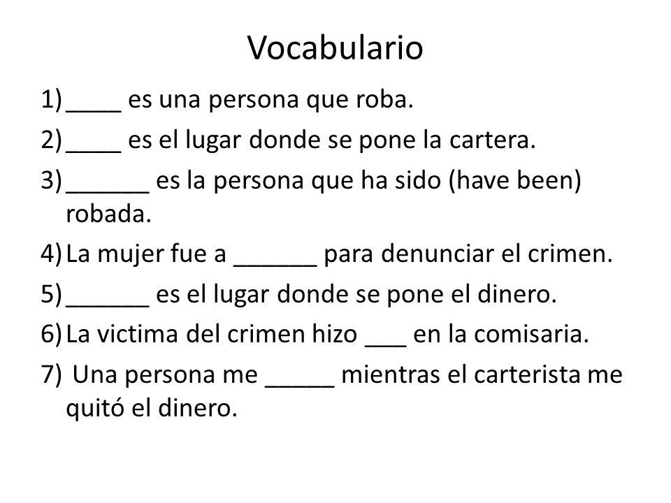 Vocabulario 1)____ es una persona que roba. 2)____ es el lugar donde se pone la cartera. 3)______ es la persona que ha sido (have been) robada. 4)La m