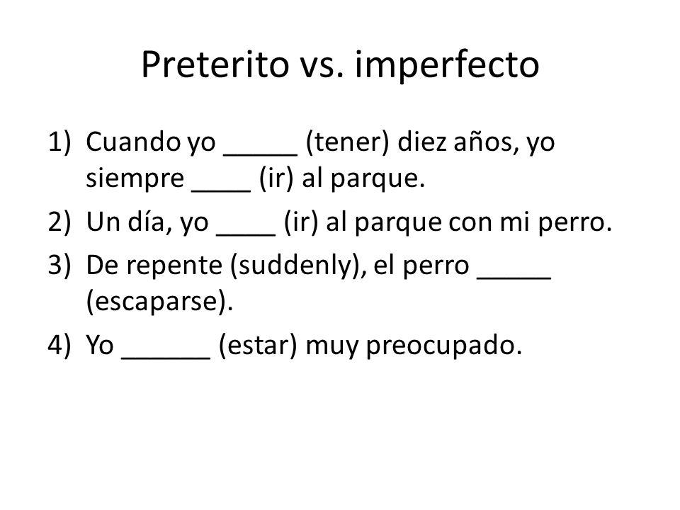 Preterito vs. imperfecto 1)Cuando yo _____ (tener) diez años, yo siempre ____ (ir) al parque. 2)Un día, yo ____ (ir) al parque con mi perro. 3)De repe