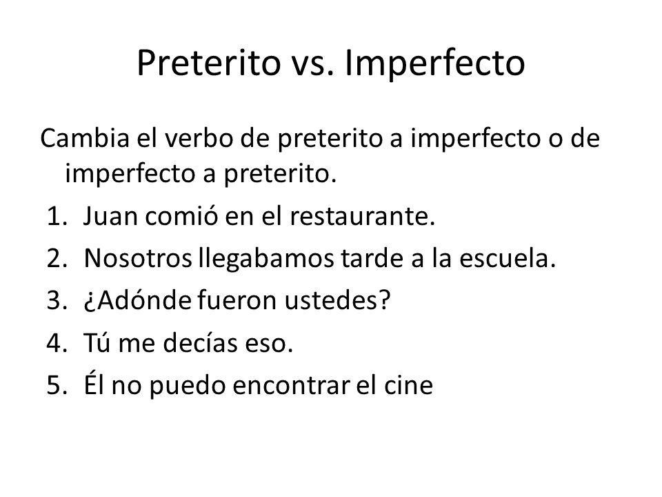 Preterito vs. Imperfecto Cambia el verbo de preterito a imperfecto o de imperfecto a preterito. 1.Juan comió en el restaurante. 2.Nosotros llegabamos