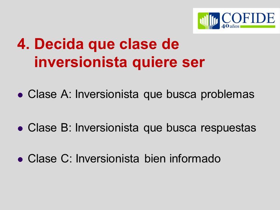 4. Decida que clase de inversionista quiere ser Clase A: Inversionista que busca problemas Clase B: Inversionista que busca respuestas Clase C: Invers