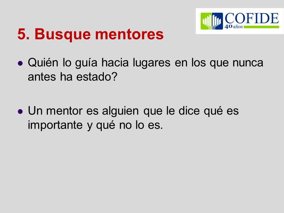 5. Busque mentores Quién lo guía hacia lugares en los que nunca antes ha estado? Un mentor es alguien que le dice qué es importante y qué no lo es.