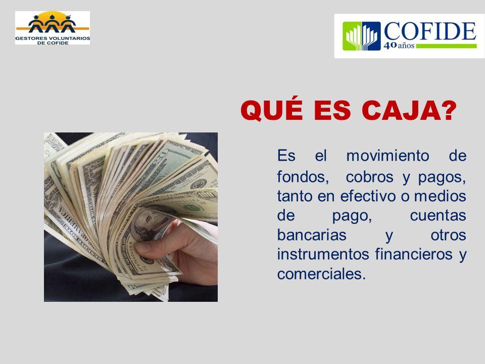 QUÉ ES CAJA? Es el movimiento de fondos, cobros y pagos, tanto en efectivo o medios de pago, cuentas bancarias y otros instrumentos financieros y come