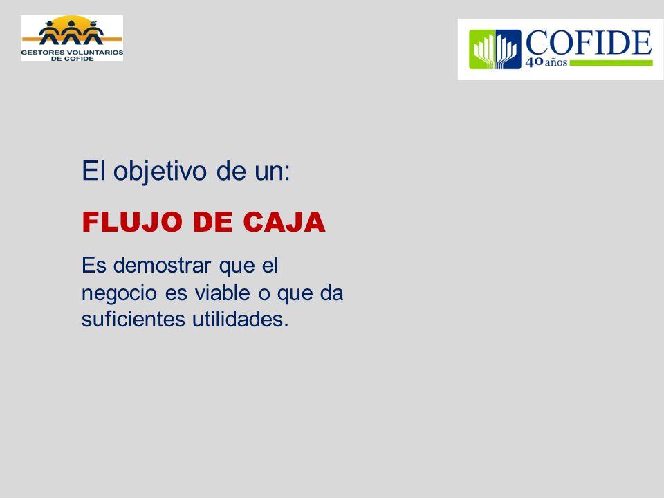 FLUJO DE CAJA Es demostrar que el negocio es viable o que da suficientes utilidades. El objetivo de un:
