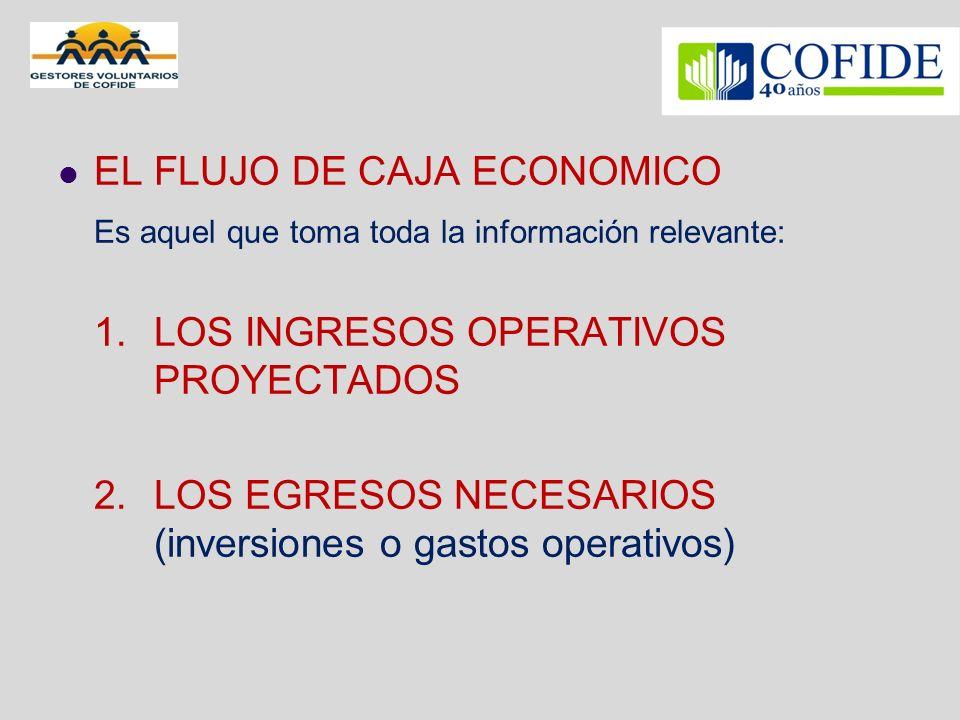 EL FLUJO DE CAJA ECONOMICO Es aquel que toma toda la información relevante: 1. LOS INGRESOS OPERATIVOS PROYECTADOS 2.LOS EGRESOS NECESARIOS (inversion
