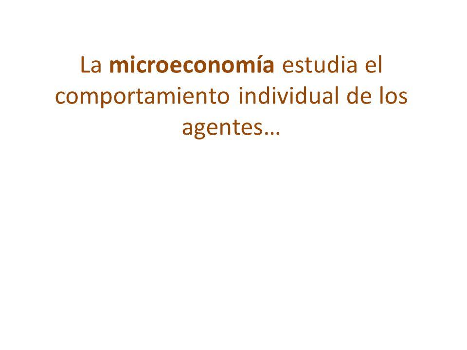La microeconomía estudia el comportamiento individual de los agentes…