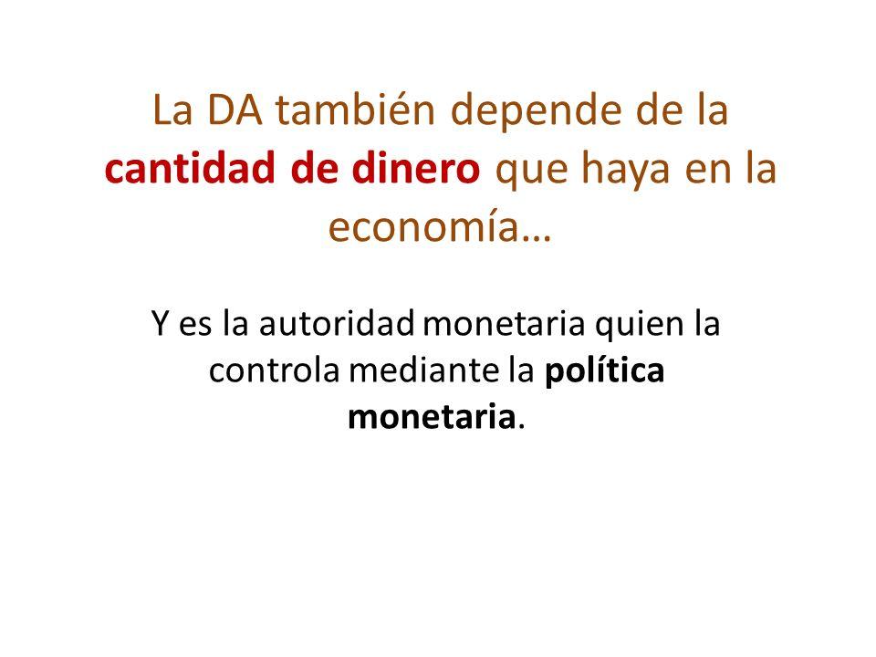 La DA también depende de la cantidad de dinero que haya en la economía… Y es la autoridad monetaria quien la controla mediante la política monetaria.