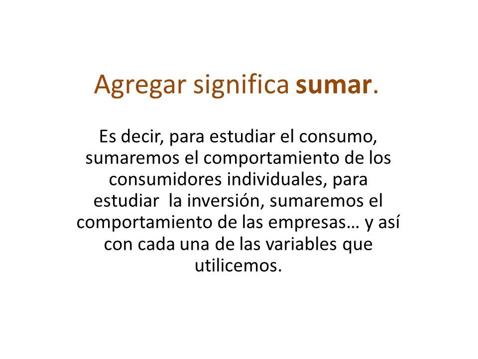 Agregar significa sumar. Es decir, para estudiar el consumo, sumaremos el comportamiento de los consumidores individuales, para estudiar la inversión,