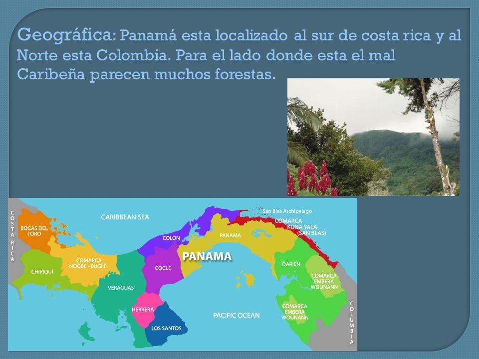 Geográfica : Panamá esta localizado al sur de costa rica y al Norte esta Colombia. Para el lado donde esta el mal Caribeña parecen muchos forestas.