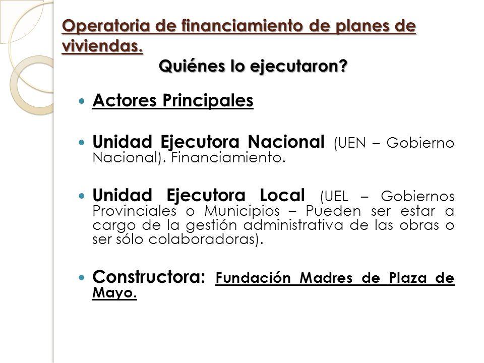 Operatoria de financiamiento de planes de viviendas. Quiénes lo ejecutaron? Actores Principales Unidad Ejecutora Nacional (UEN – Gobierno Nacional). F