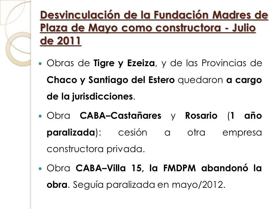 Desvinculación de la Fundación Madres de Plaza de Mayo como constructora - Julio de 2011 Obras de Tigre y Ezeiza, y de las Provincias de Chaco y Santi