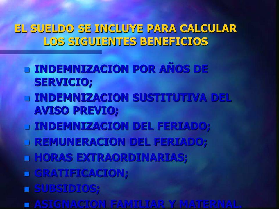 EL SUELDO SE INCLUYE PARA CALCULAR LOS SIGUIENTES BENEFICIOS n INDEMNIZACION POR AÑOS DE SERVICIO; n INDEMNIZACION SUSTITUTIVA DEL AVISO PREVIO; n IND