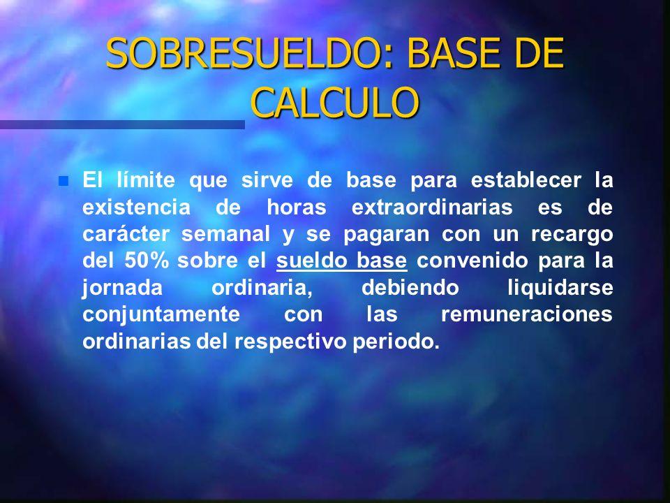 SOBRESUELDO: BASE DE CALCULO n n Trabajador con jornada completa y remunerado con sueldo mensual: Se divide el sueldo mensual por 30, para obtener el monto del sueldo diario.