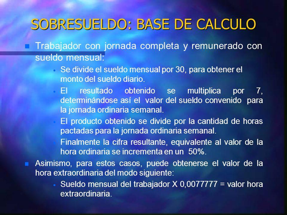 SOBRESUELDO: BASE DE CALCULO n n Trabajador remunerado con sueldo diario con jornada de 45 horas semanales con una distribución en 5 días a la semana: Valor del sueldo diario multiplicado por 5.