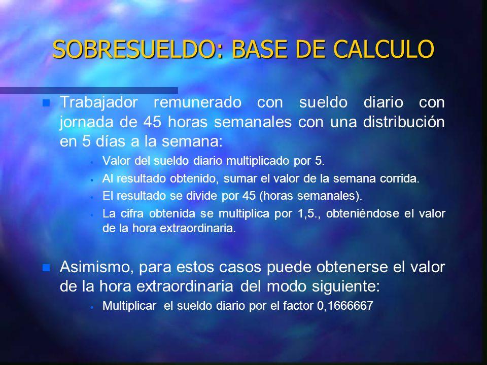 SOBRESUELDO: BASE DE CALCULO n n Trabajador remunerado con sueldo diario con jornada de 45 horas semanales con una distribución en 6 días a la semana: Valor del sueldo diario multiplicado por 6.