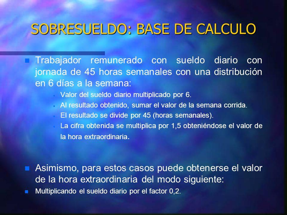 SOBRESUELDO: BASE DE CALCULO n n Trabajador remunerado con sueldo diario con jornada de 45 horas semanales con una distribución en 6 días a la semana: