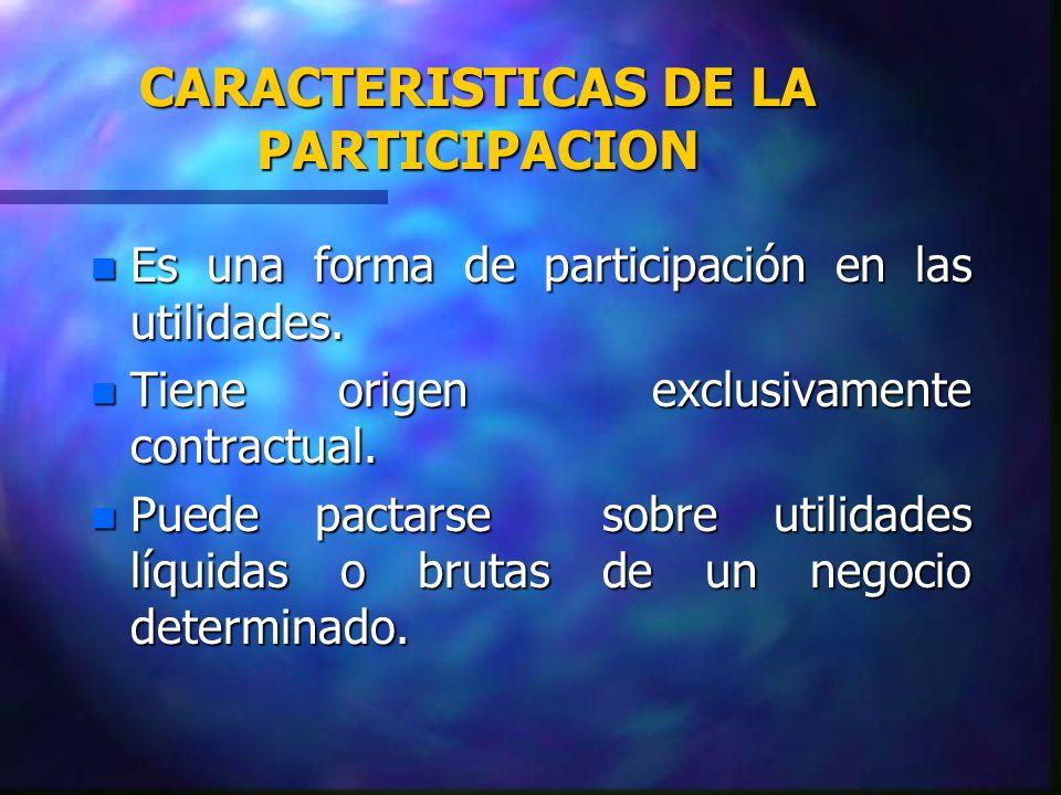 CARACTERISTICAS DE LA PARTICIPACION n Es una forma de participación en las utilidades. n Tiene origen exclusivamente contractual. n Puede pactarse sob