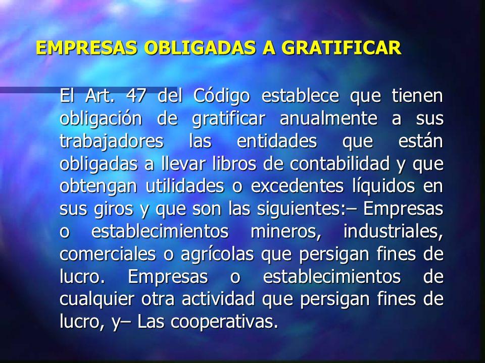 EMPRESAS OBLIGADAS A GRATIFICAR El Art. 47 del Código establece que tienen obligación de gratificar anualmente a sus trabajadores las entidades que es