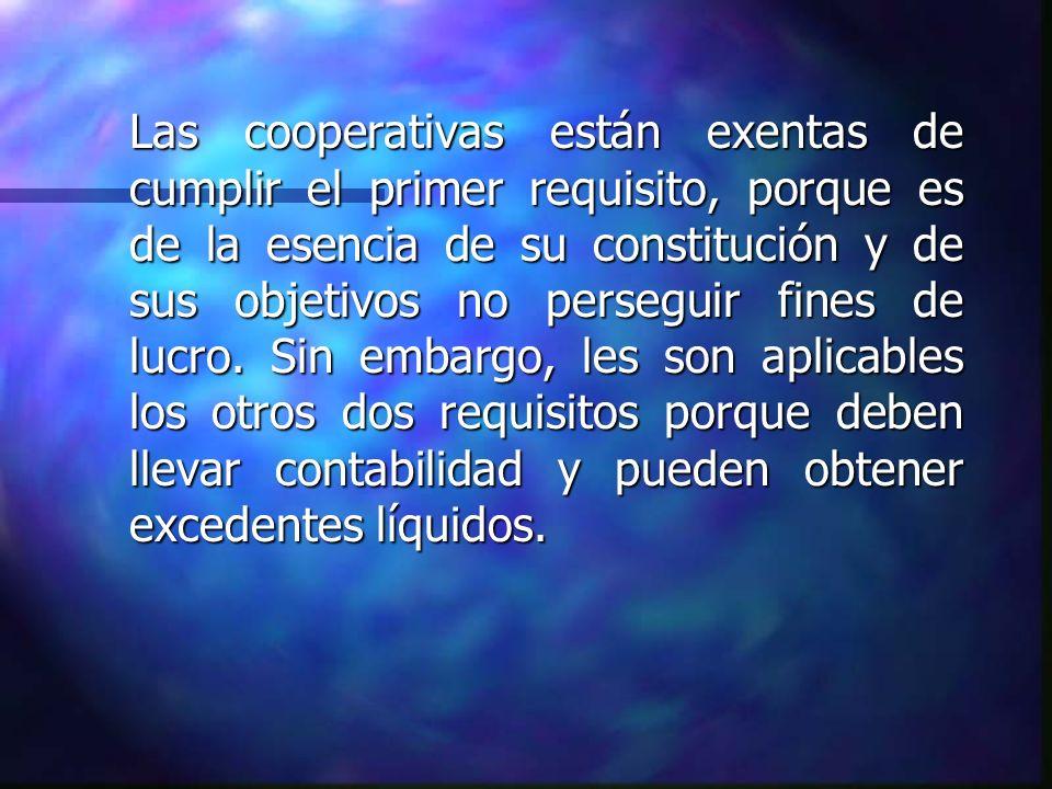 Las cooperativas están exentas de cumplir el primer requisito, porque es de la esencia de su constitución y de sus objetivos no perseguir fines de luc