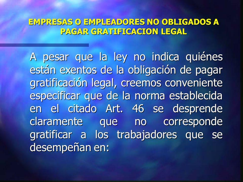 EMPRESAS O EMPLEADORES NO OBLIGADOS A PAGAR GRATIFICACION LEGAL A pesar que la ley no indica quiénes están exentos de la obligación de pagar gratifica