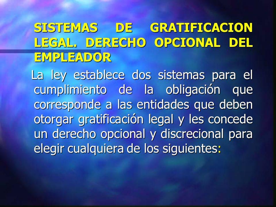SISTEMAS DE GRATIFICACION LEGAL. DERECHO OPCIONAL DEL EMPLEADOR La ley establece dos sistemas para el cumplimiento de la obligación que corresponde a