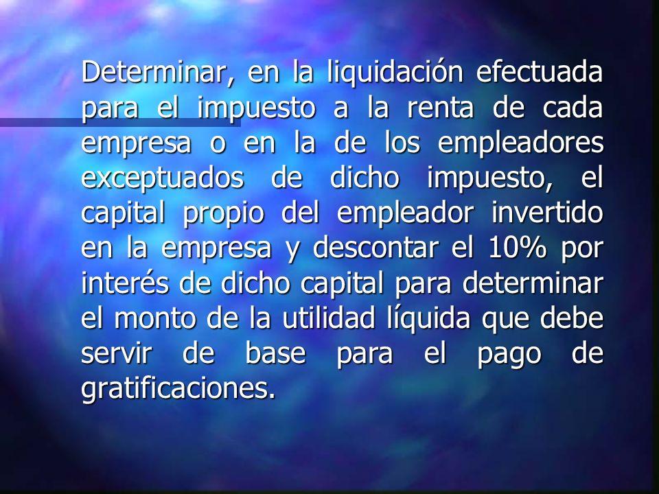 Determinar, en la liquidación efectuada para el impuesto a la renta de cada empresa o en la de los empleadores exceptuados de dicho impuesto, el capit