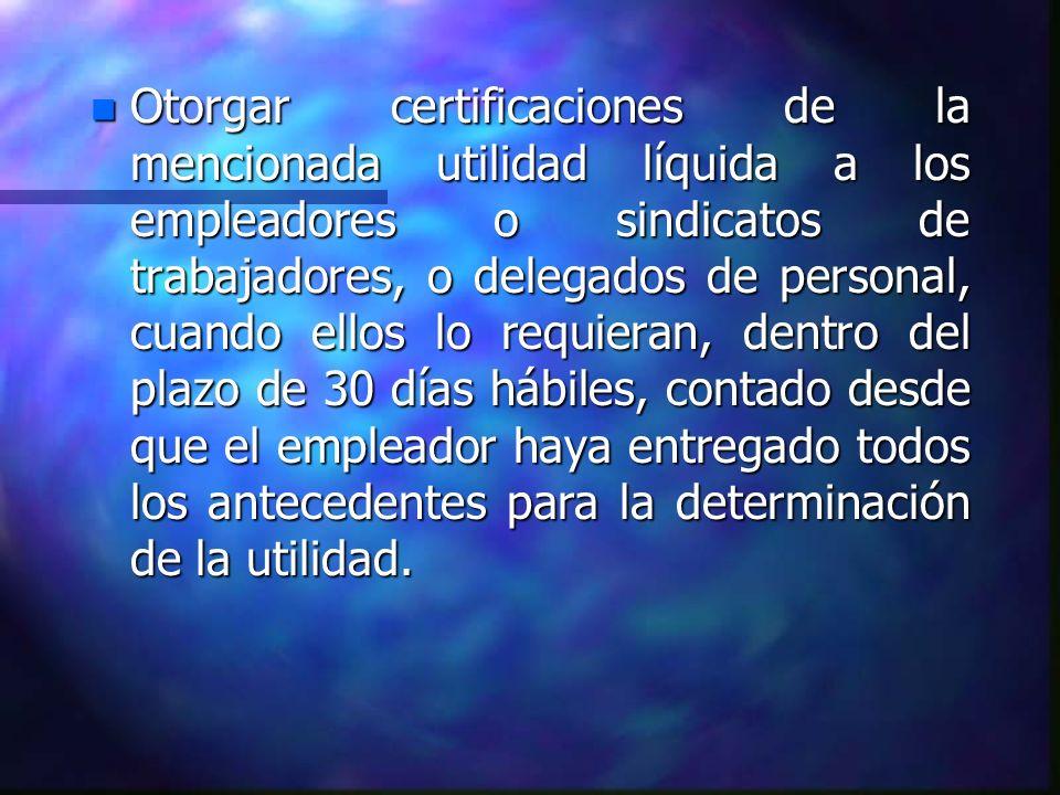 n Otorgar certificaciones de la mencionada utilidad líquida a los empleadores o sindicatos de trabajadores, o delegados de personal, cuando ellos lo r