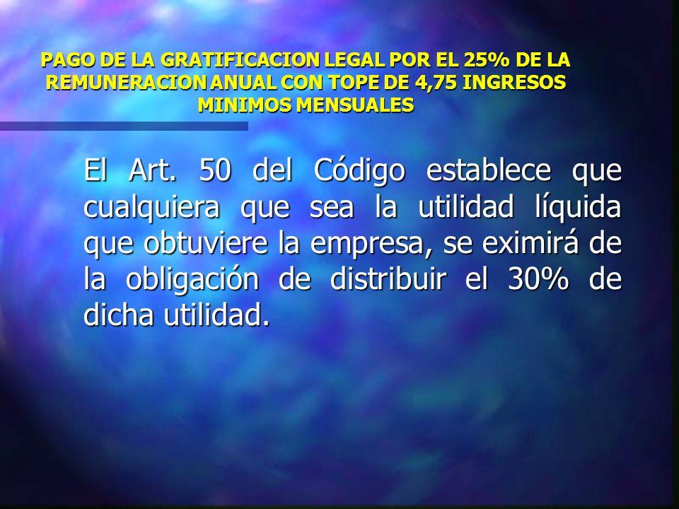 PAGO DE LA GRATIFICACION LEGAL POR EL 25% DE LA REMUNERACION ANUAL CON TOPE DE 4,75 INGRESOS MINIMOS MENSUALES El Art. 50 del Código establece que cua