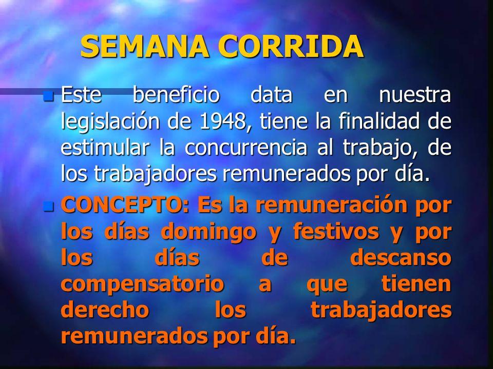 SEMANA CORRIDA n Este beneficio data en nuestra legislación de 1948, tiene la finalidad de estimular la concurrencia al trabajo, de los trabajadores r