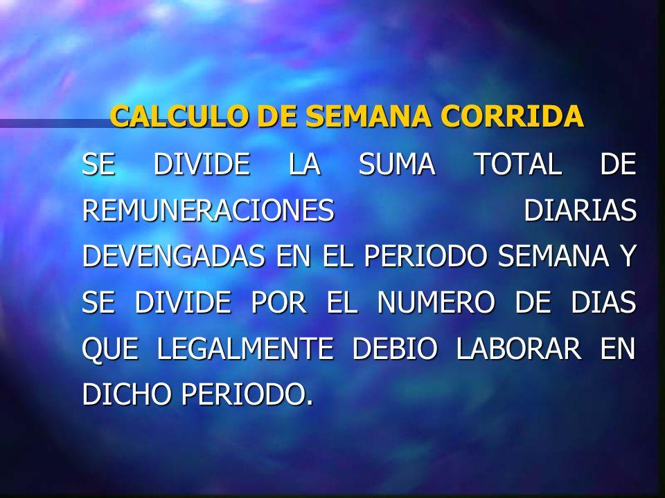 CALCULO DE SEMANA CORRIDA SE DIVIDE LA SUMA TOTAL DE REMUNERACIONES DIARIAS DEVENGADAS EN EL PERIODO SEMANA Y SE DIVIDE POR EL NUMERO DE DIAS QUE LEGA