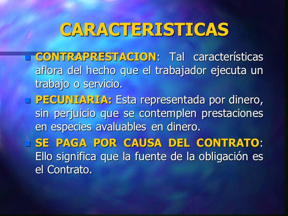 CARACTERISTICAS n CONTRAPRESTACION: Tal características aflora del hecho que el trabajador ejecuta un trabajo o servicio. n PECUNIARIA: Esta represent